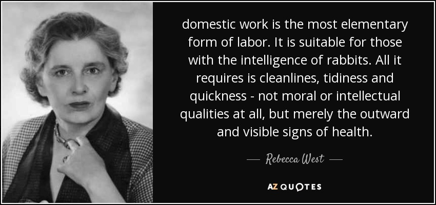 domestic work is the most elementary form of labor. It is suitable for those with the intelligence of rabbits. All it requires is cleanlines, tidiness and quickness - not moral or intellectual qualities at all, but merely the outward and visible signs of health. - Rebecca West