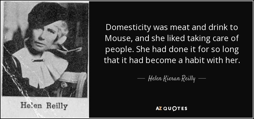 Domesticity was meat and drink to Mouse, and she liked taking care of people. She had done it for so long that it had become a habit with her. - Helen Kieran Reilly