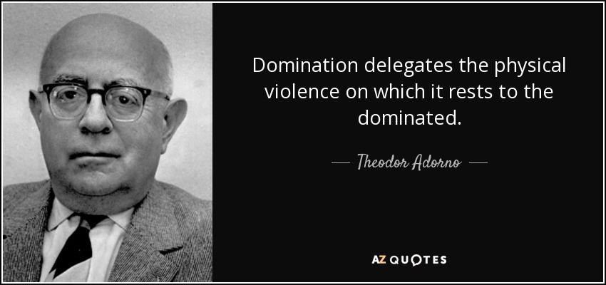Domination delegates the physical violence on which it rests to the dominated. - Theodor Adorno