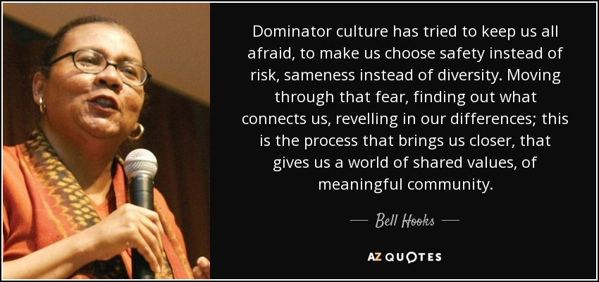 Dominator culture has tried to keep us all afraid, to make us choose safety instead of risk, sameness instead of diversity. Moving through that fear, finding out what connects us, revelling in our differences; this is the process that brings us closer, that gives us a world of shared values, of meaningful community. - Bell Hooks