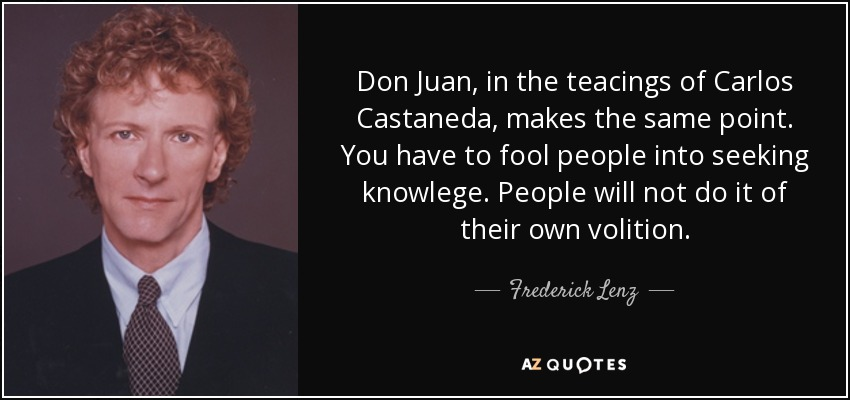 Don Juan, in the teacings of Carlos Castaneda, makes the same point. You have to fool people into seeking knowlege. People will not do it of their own volition. - Frederick Lenz