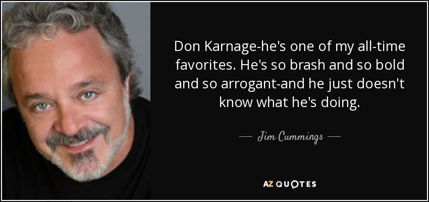 Don Karnage-he's one of my all-time favorites. He's so brash and so bold and so arrogant-and he just doesn't know what he's doing. - Jim Cummings
