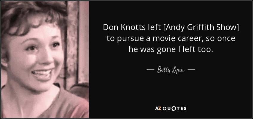 Don Knotts left [Andy Griffith Show] to pursue a movie career, so once he was gone I left too. - Betty Lynn