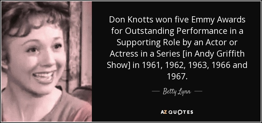 Don Knotts won five Emmy Awards for Outstanding Performance in a Supporting Role by an Actor or Actress in a Series [in Andy Griffith Show] in 1961, 1962, 1963, 1966 and 1967. - Betty Lynn