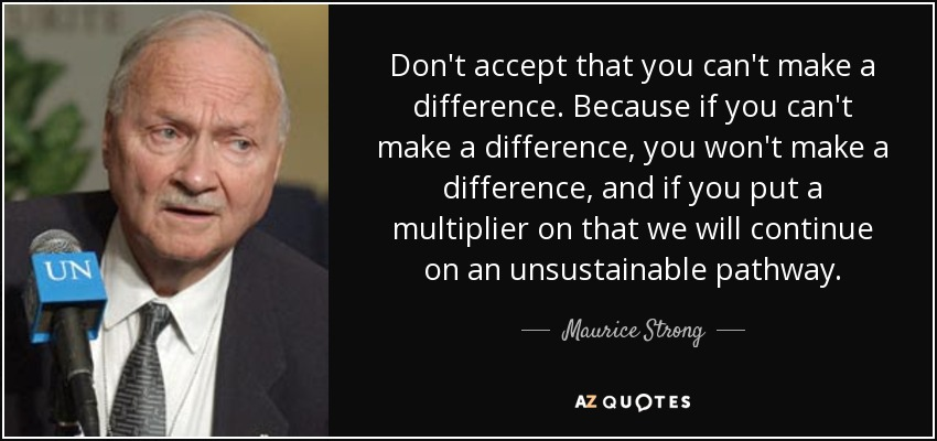 Don't accept that you can't make a difference. Because if you can't make a difference, you won't make a difference, and if you put a multiplier on that we will continue on an unsustainable pathway. - Maurice Strong
