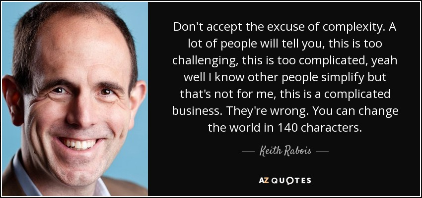 Don't accept the excuse of complexity. A lot of people will tell you, this is too challenging, this is too complicated, yeah well I know other people simplify but that's not for me, this is a complicated business. They're wrong. You can change the world in 140 characters. - Keith Rabois