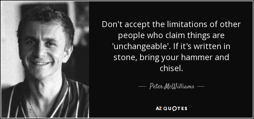 Don't accept the limitations of other people who claim things are 'unchangeable'. If it's written in stone, bring your hammer and chisel. - Peter McWilliams