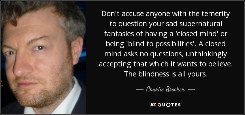Don't accuse anyone with the temerity to question your sad supernatural fantasies of having a 'closed mind' or being 'blind to possibilities'. A closed mind asks no questions, unthinkingly accepting that which it wants to believe. The blindness is all yours. - Charlie Brooker