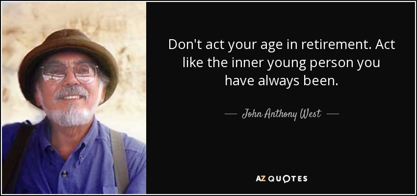 Don't act your age in retirement. Act like the inner young person you have always been. - John Anthony West