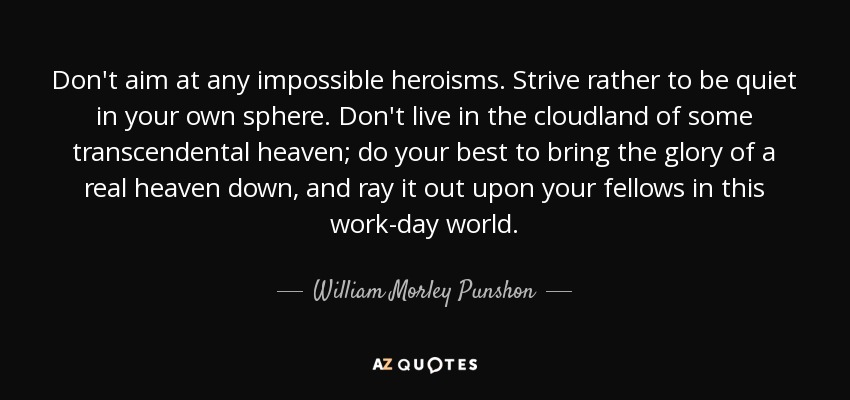 Don't aim at any impossible heroisms. Strive rather to be quiet in your own sphere. Don't live in the cloudland of some transcendental heaven; do your best to bring the glory of a real heaven down, and ray it out upon your fellows in this work-day world. - William Morley Punshon