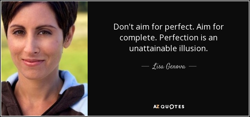Don't aim for perfect. Aim for complete. Perfection is an unattainable illusion. - Lisa Genova