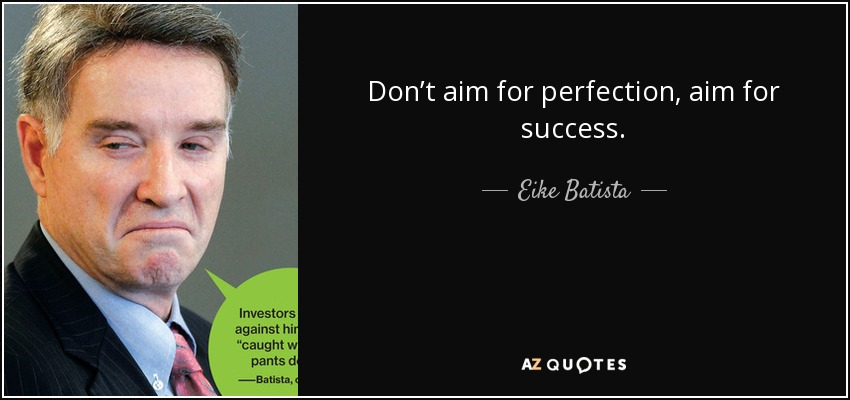 Don't aim for perfection, aim for success. - Eike Batista
