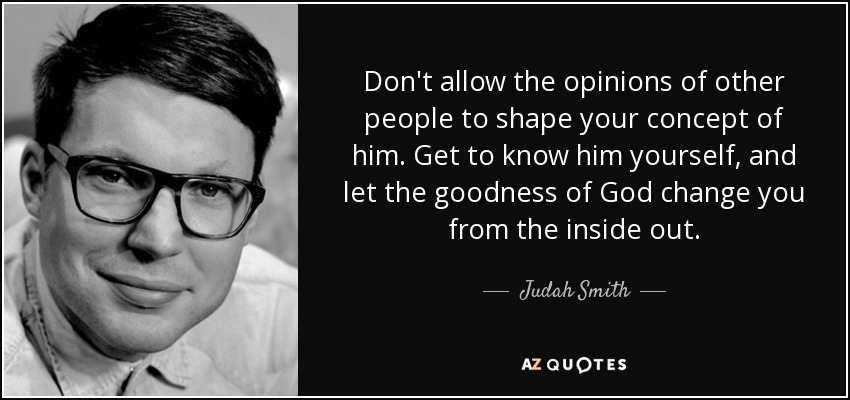 Don't allow the opinions of other people to shape your concept of him. Get to know him yourself, and let the goodness of God change you from the inside out. - Judah Smith