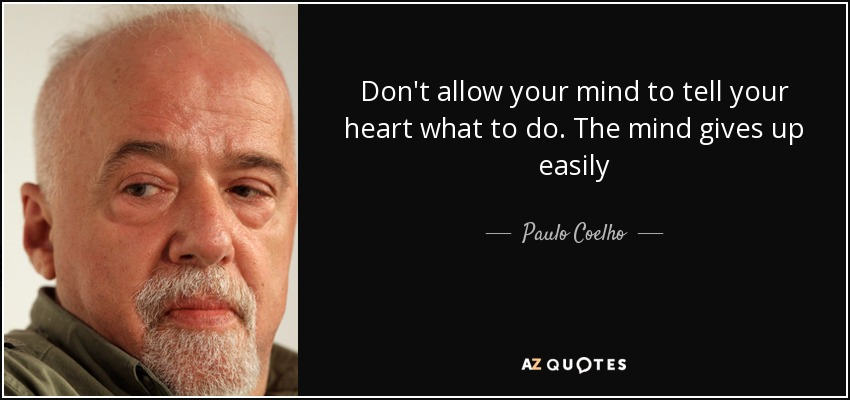 Don't allow your mind to tell your heart what to do. The mind gives up easily - Paulo Coelho