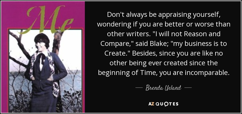 Don't always be appraising yourself, wondering if you are better or worse than other writers.