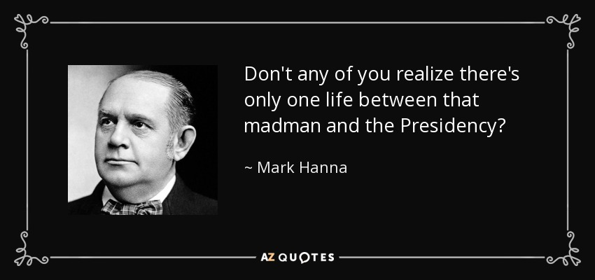 Don't any of you realize there's only one life between that madman and the Presidency? - Mark Hanna