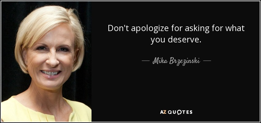 Don't apologize for asking for what you deserve. - Mika Brzezinski
