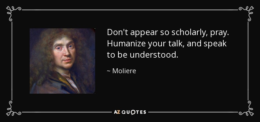 Don't appear so scholarly, pray. Humanize your talk, and speak to be understood. - Moliere