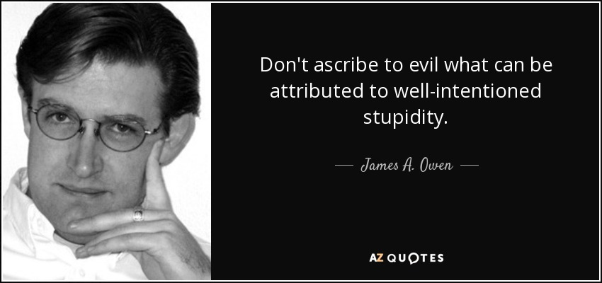 Don't ascribe to evil what can be attributed to well-intentioned stupidity. - James A. Owen
