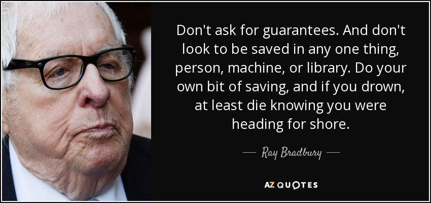 Don't ask for guarantees. And don't look to be saved in any one thing, person, machine, or library. Do your own bit of saving, and if you drown, at least die knowing you were heading for shore. - Ray Bradbury