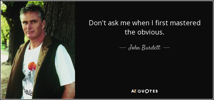 Don't ask me when I first mastered the obvious. - John Burdett
