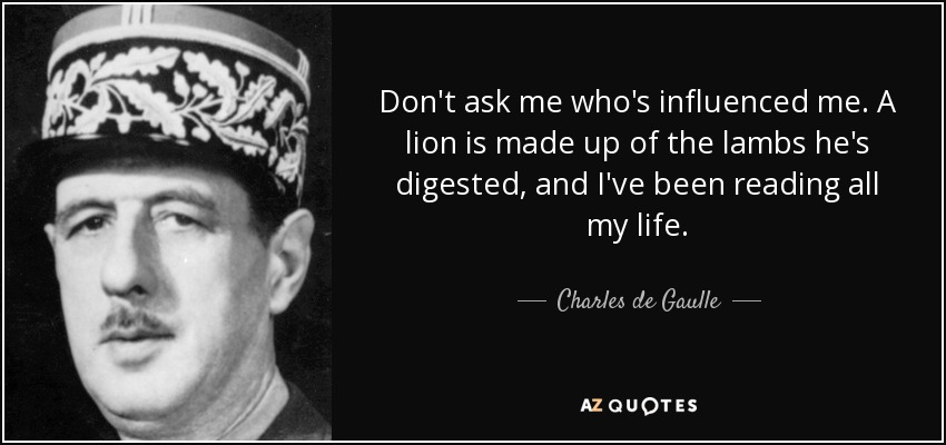 Don't ask me who's influenced me. A lion is made up of the lambs he's digested, and I've been reading all my life. - Charles de Gaulle