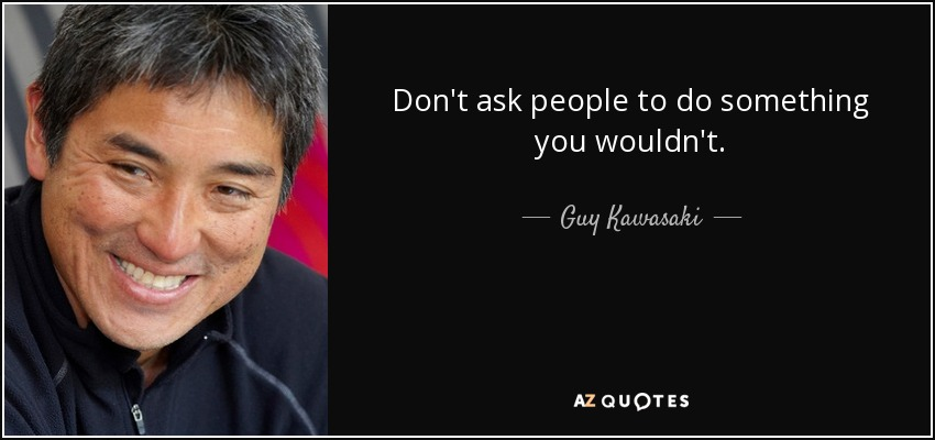 Don't ask people to do something you wouldn't. - Guy Kawasaki