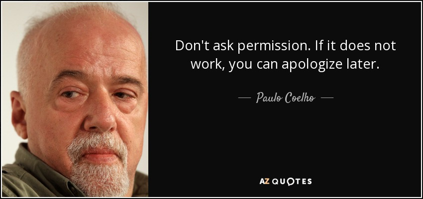 Don't ask permission. If it does not work, you can apologize later. - Paulo Coelho