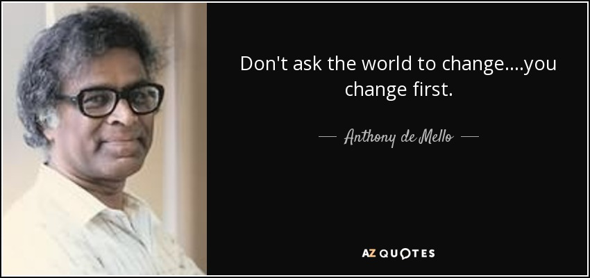 Don't ask the world to change....you change first. - Anthony de Mello