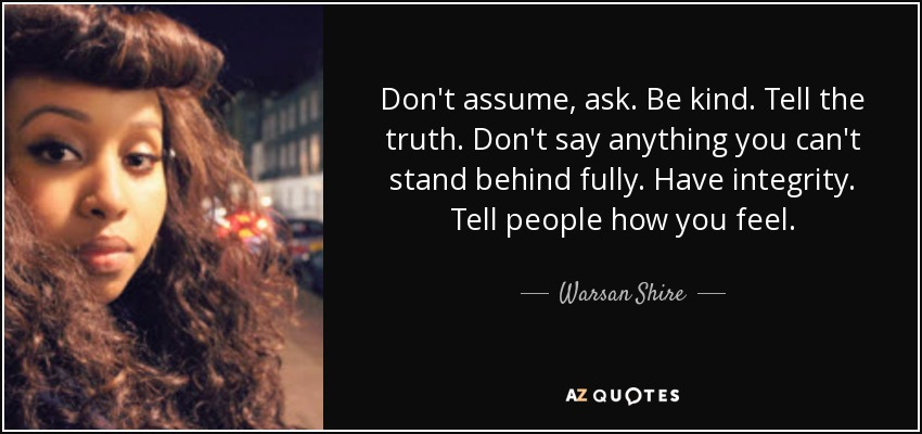 Don't assume, ask. Be kind. Tell the truth. Don't say anything you can't stand behind fully. Have integrity. Tell people how you feel. - Warsan Shire