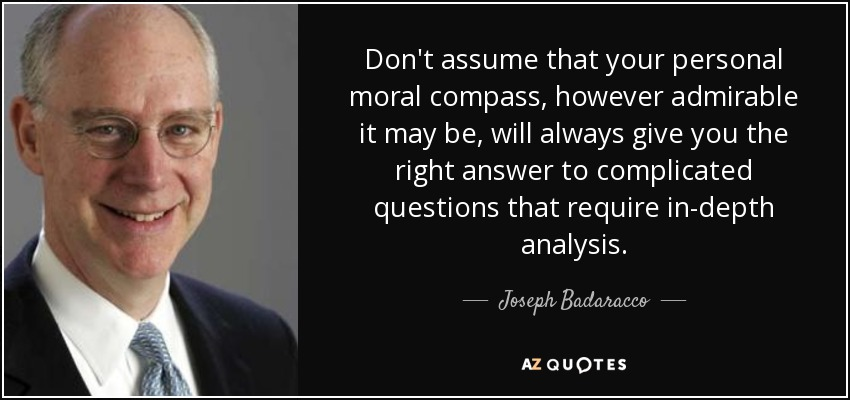 Don't assume that your personal moral compass, however admirable it may be, will always give you the right answer to complicated questions that require in-depth analysis. - Joseph Badaracco