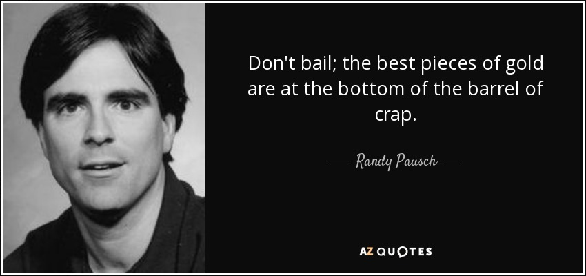Don't bail; the best pieces of gold are at the bottom of the barrel of crap. - Randy Pausch