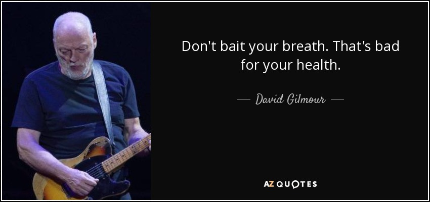 Don't bait your breath. That's bad for your health. - David Gilmour