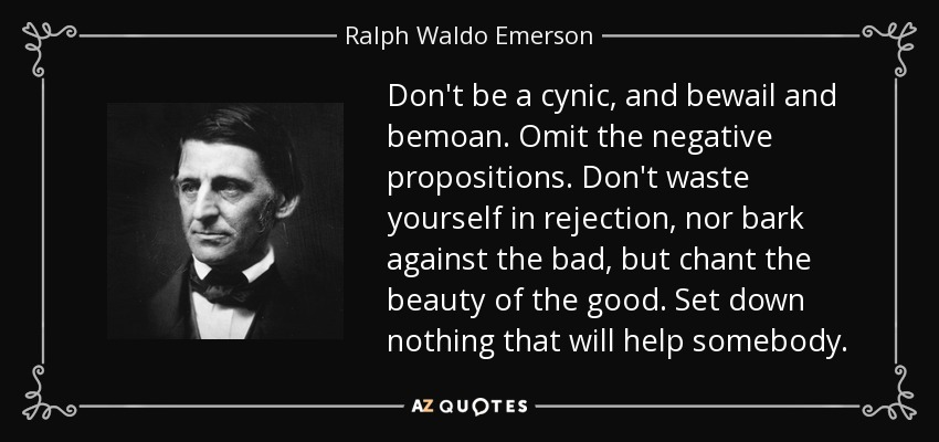 Don't be a cynic, and bewail and bemoan. Omit the negative propositions. Don't waste yourself in rejection, nor bark against the bad, but chant the beauty of the good. Set down nothing that will help somebody. - Ralph Waldo Emerson