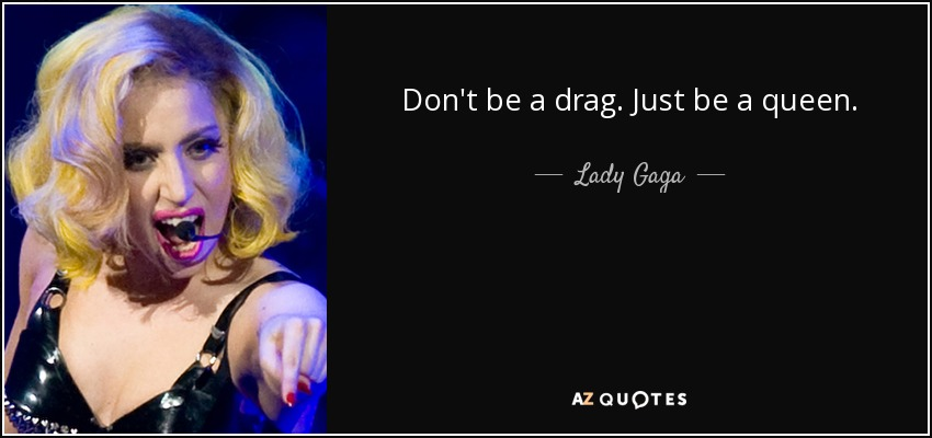 Don't be a drag. Just be a queen. - Lady Gaga