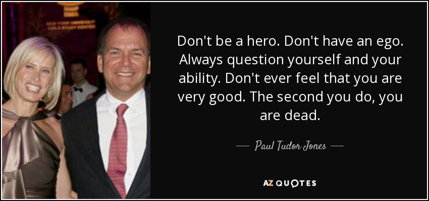 Don't be a hero. Don't have an ego. Always question yourself and your ability. Don't ever feel that you are very good. The second you do, you are dead. - Paul Tudor Jones