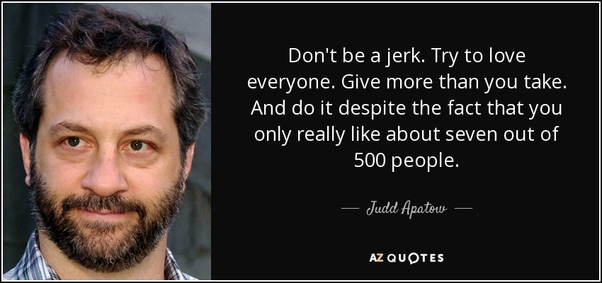 Don't be a jerk. Try to love everyone. Give more than you take. And do it despite the fact that you only really like about seven out of 500 people. - Judd Apatow