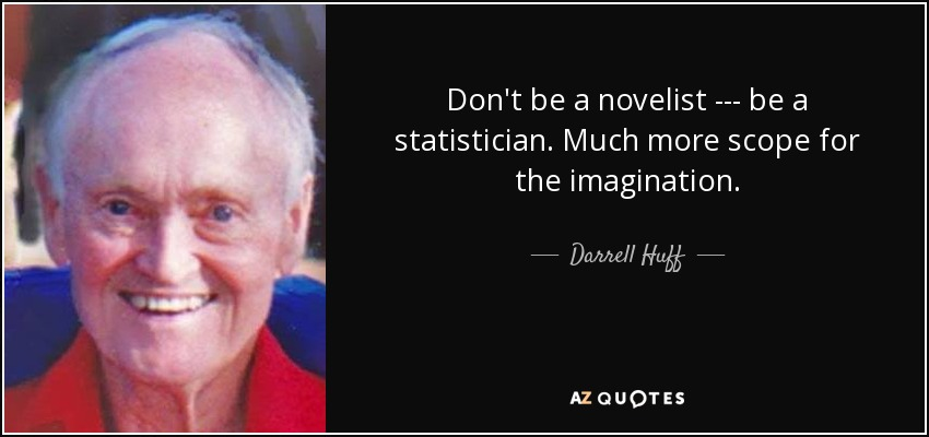 Don't be a novelist --- be a statistician. Much more scope for the imagination. - Darrell Huff