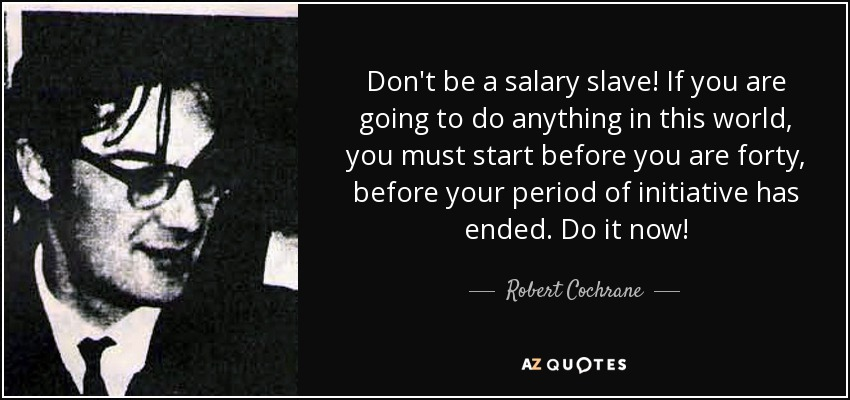 Don't be a salary slave! If you are going to do anything in this world, you must start before you are forty, before your period of initiative has ended. Do it now! - Robert Cochrane