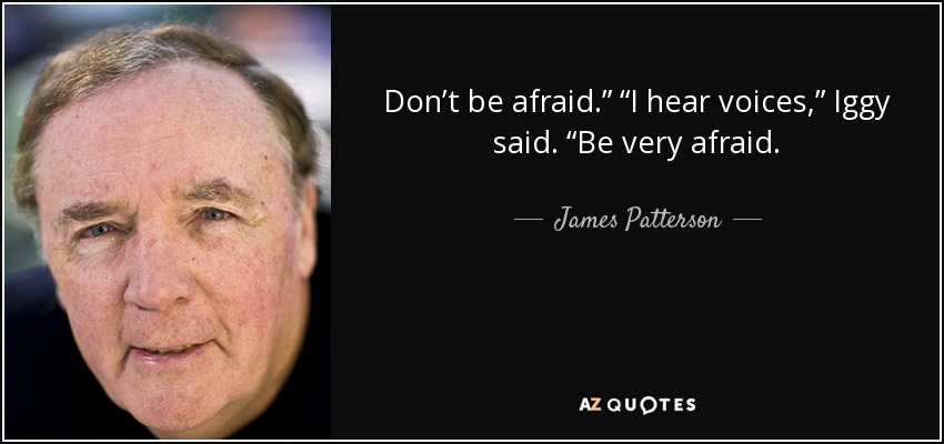 "Don't be afraid."" ""I hear voices,"" Iggy said. ""Be very afraid. - James Patterson"