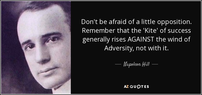 Don't be afraid of a little opposition. Remember that the 'Kite' of success generally rises AGAINST the wind of Adversity, not with it. - Napoleon Hill