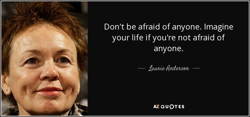 Don't be afraid of anyone. Imagine your life if you're not afraid of anyone. - Laurie Anderson