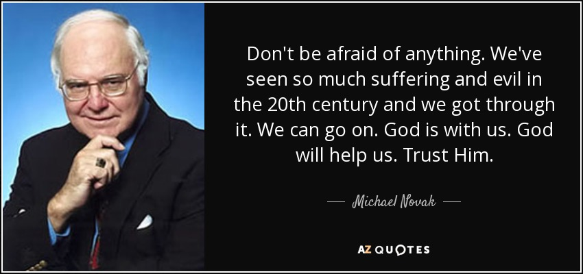 Don't be afraid of anything. We've seen so much suffering and evil in the 20th century and we got through it. We can go on. God is with us. God will help us. Trust Him. - Michael Novak