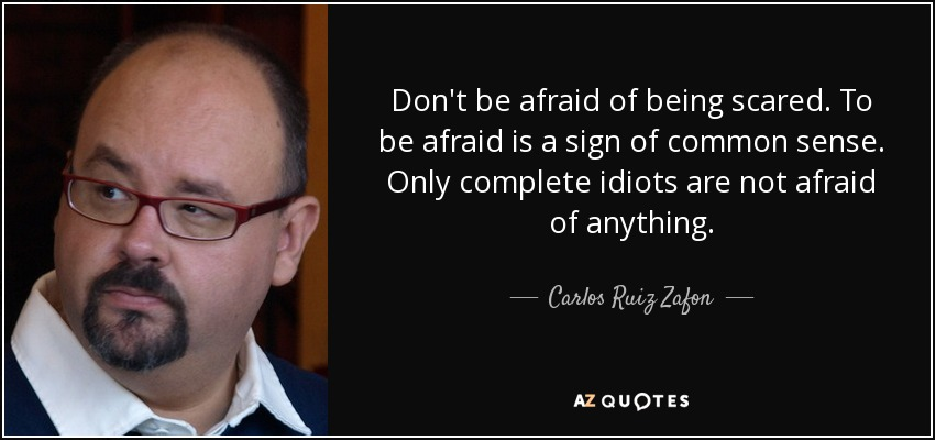 Don't be afraid of being scared. To be afraid is a sign of common sense. Only complete idiots are not afraid of anything. - Carlos Ruiz Zafon