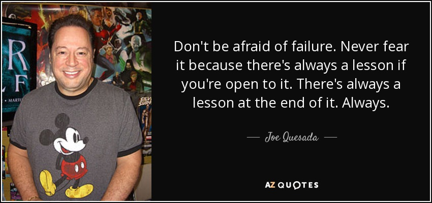 Don't be afraid of failure. Never fear it because there's always a lesson if you're open to it. There's always a lesson at the end of it. Always. - Joe Quesada