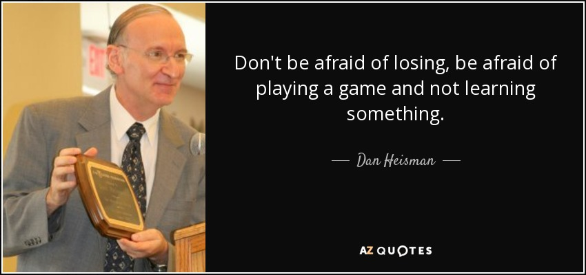 Don't be afraid of losing, be afraid of playing a game and not learning something. - Dan Heisman