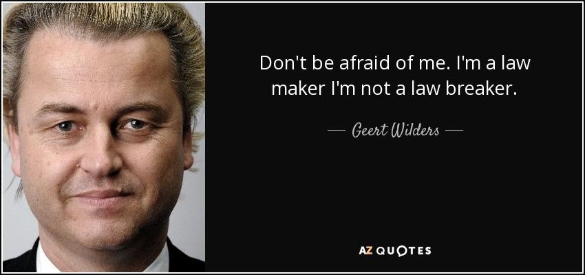 Don't be afraid of me. I'm a law maker I'm not a law breaker. - Geert Wilders