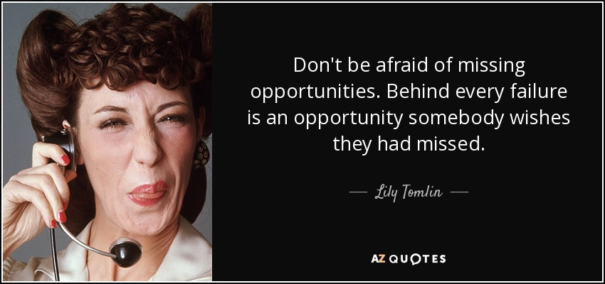 Don't be afraid of missing opportunities. Behind every failure is an opportunity somebody wishes they had missed. - Lily Tomlin