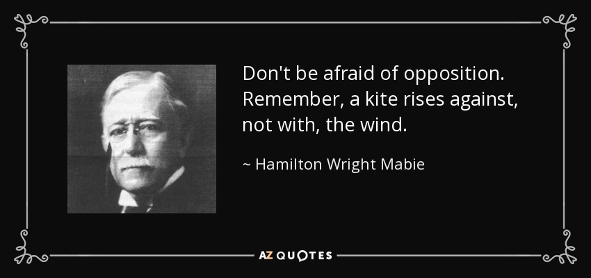 Don't be afraid of opposition. Remember, a kite rises against, not with, the wind. - Hamilton Wright Mabie
