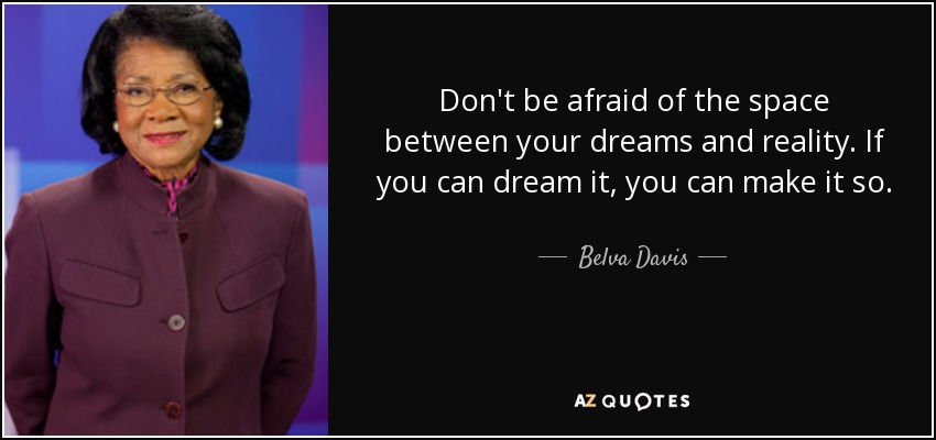 Don't be afraid of the space between your dreams and reality. If you can dream it, you can make it so. - Belva Davis